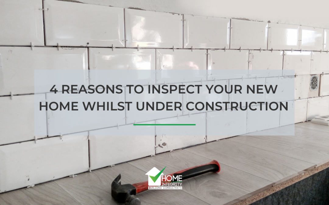 4 Reasons to Inspect Your New Home Whilst Under Construction